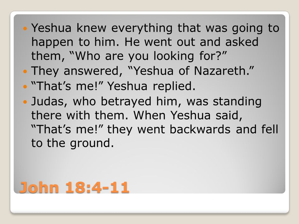 Yeshua asked them again, Who are you looking for? Yeshua of Nazareth, they said.