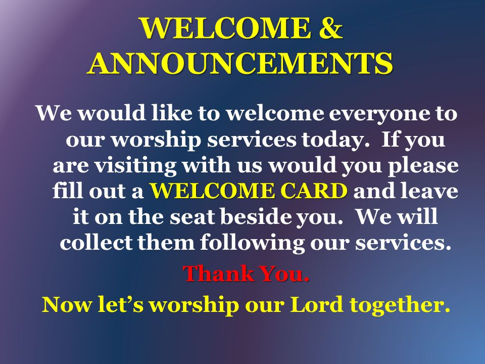 WELCOME & ANNOUNCEMENTS WELCOME CARD We would like to welcome everyone to our worship services today. If you are visiting with us would you please fil