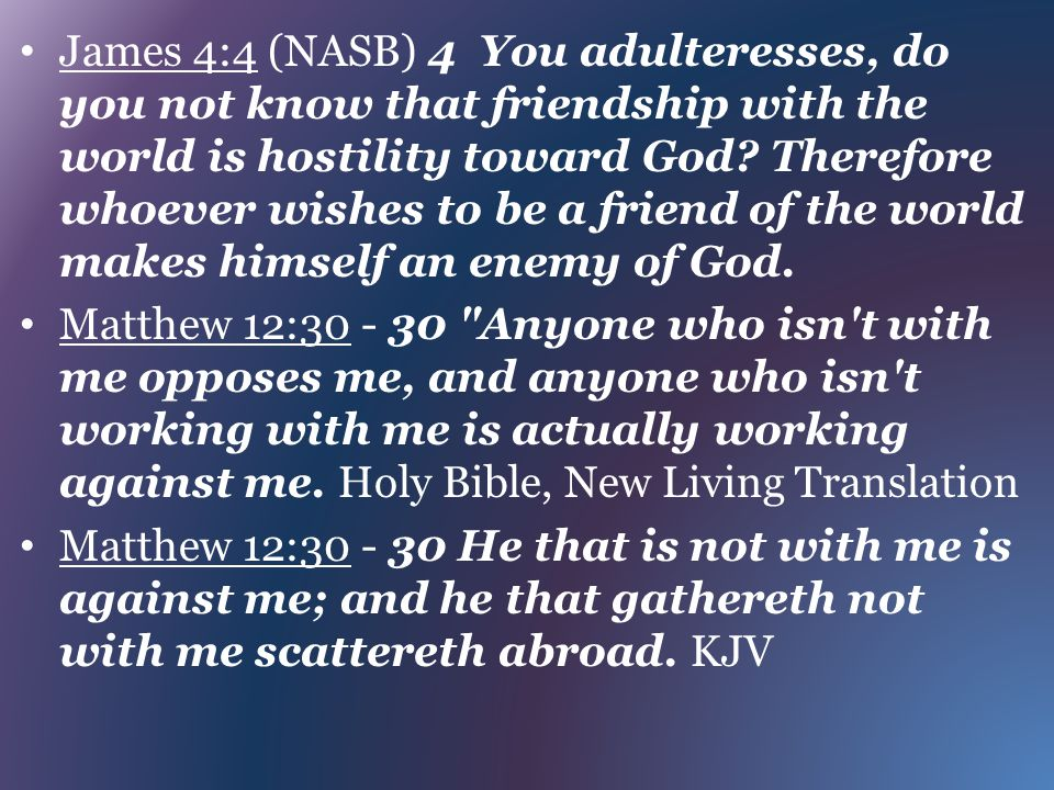 James 4:4 (NASB) 4 You adulteresses, do you not know that friendship with the world is hostility toward God? Therefore whoever wishes to be a friend o
