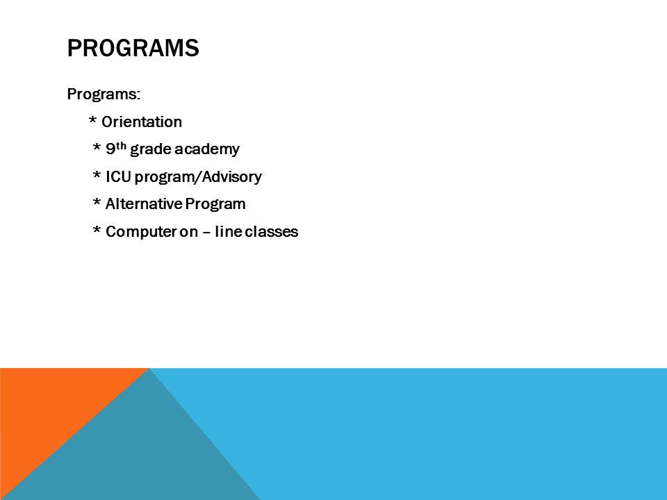 PROGRAMS Programs: * Orientation * 9 th grade academy * ICU program/Advisory * Alternative Program * Computer on – line classes
