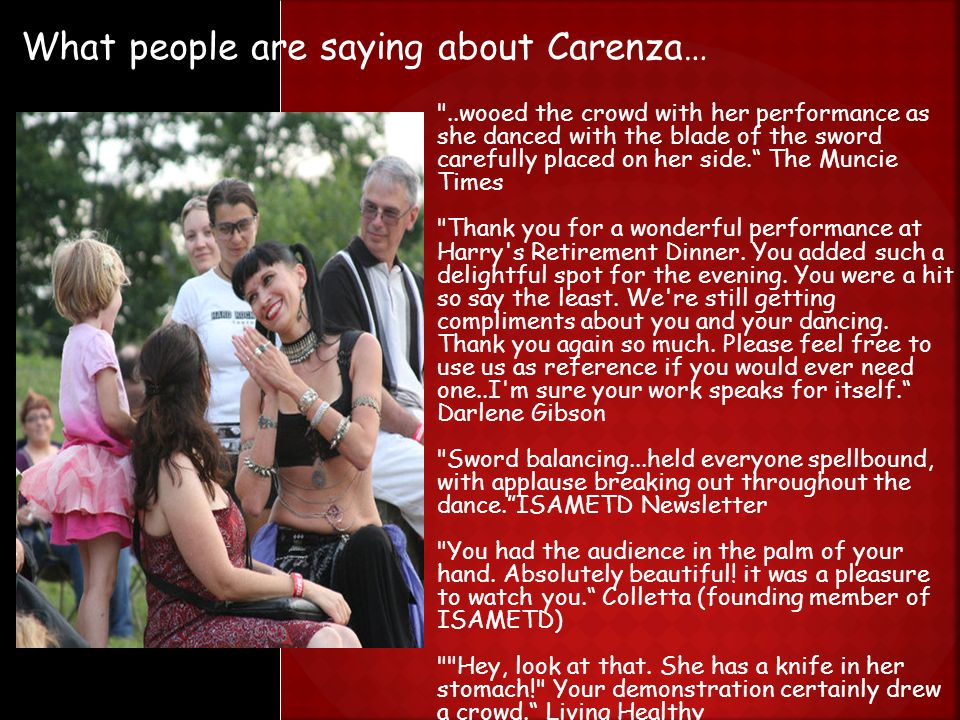 What people are saying about Carenza… ..wooed the crowd with her performance as she danced with the blade of the sword carefully placed on her side. The Muncie Times Thank you for a wonderful performance at Harry s Retirement Dinner.