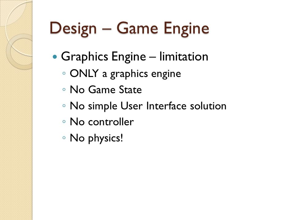 Design – Game Engine Physics Engine ◦ Bullet ◦ Handle Collision automatically ◦ Used widely in other applications – e.g.