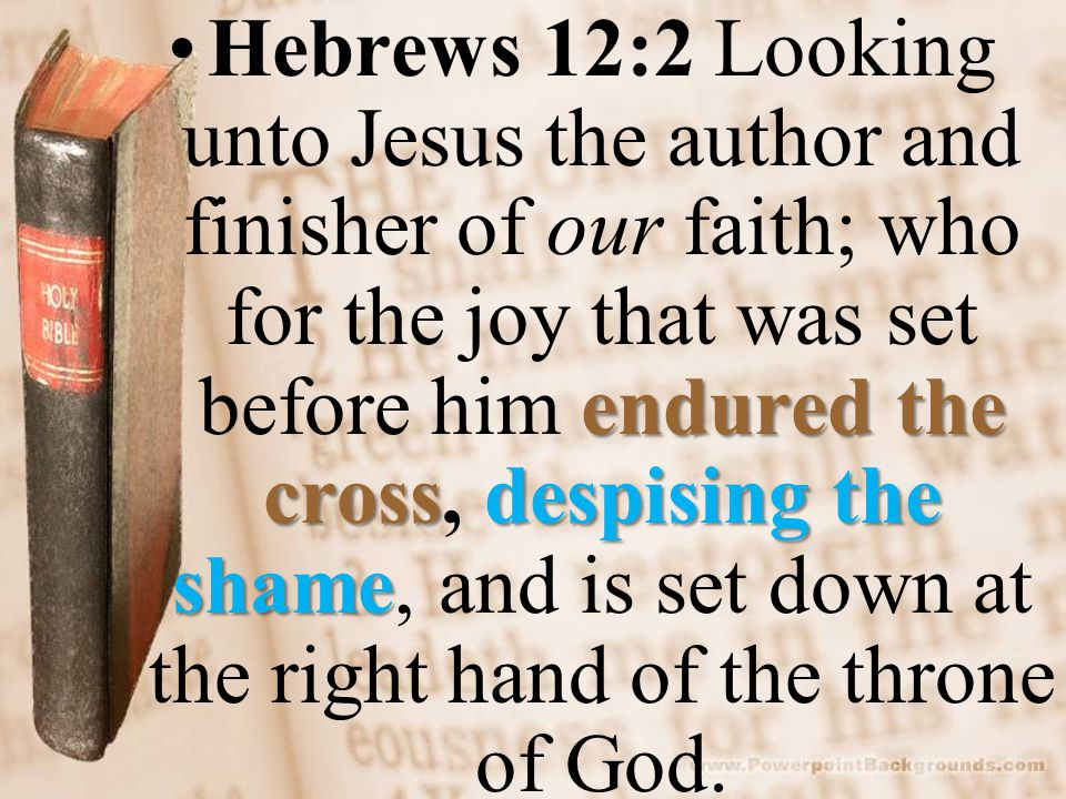 endured the crossdespising the shameHebrews 12:2 Looking unto Jesus the author and finisher of our faith; who for the joy that was set before him endured the cross, despising the shame, and is set down at the right hand of the throne of God.