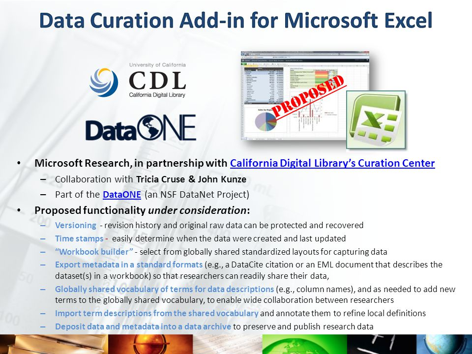 Microsoft Research, in partnership with California Digital Library's Curation CenterCalifornia Digital Library's Curation Center – Collaboration with Tricia Cruse & John Kunze – Part of the DataONE (an NSF DataNet Project)DataONE Proposed functionality under consideration: – Versioning - revision history and original raw data can be protected and recovered – Time stamps - easily determine when the data were created and last updated – Workbook builder - select from globally shared standardized layouts for capturing data – Export metadata in a standard formats (e.g., a DataCite citation or an EML document that describes the dataset(s) in a workbook) so that researchers can readily share their data, – Globally shared vocabulary of terms for data descriptions (e.g., column names), and as needed to add new terms to the globally shared vocabulary, to enable wide collaboration between researchers – Import term descriptions from the shared vocabulary and annotate them to refine local definitions – Deposit data and metadata into a data archive to preserve and publish research data PROPOSED