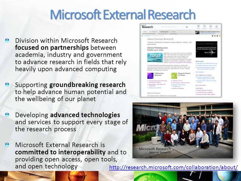 Division within Microsoft Research focused on partnerships between academia, industry and government to advance research in fields that rely heavily upon advanced computing Supporting groundbreaking research to help advance human potential and the wellbeing of our planet Developing advanced technologies and services to support every stage of the research process Microsoft External Research is committed to interoperability and to providing open access, open tools, and open technology Microsoft External Research http://research.microsoft.com/collaboration/about/