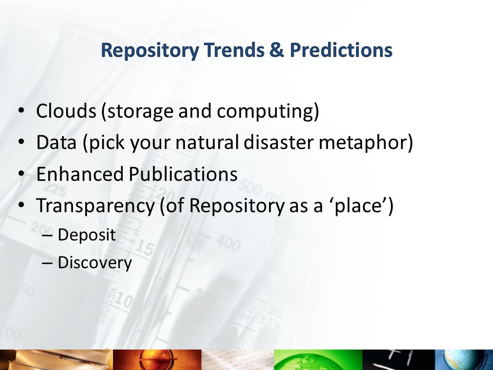Clouds (storage and computing) Data (pick your natural disaster metaphor) Enhanced Publications Transparency (of Repository as a 'place') – Deposit – Discovery
