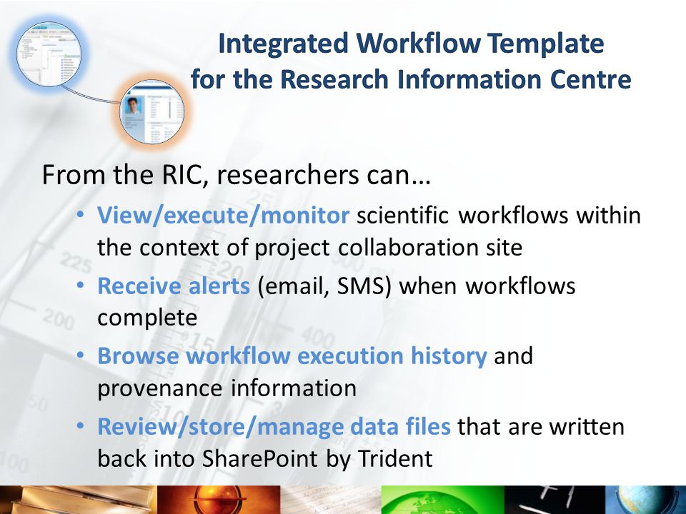 From the RIC, researchers can… View/execute/monitor scientific workflows within the context of project collaboration site Receive alerts (email, SMS) when workflows complete Browse workflow execution history and provenance information Review/store/manage data files that are written back into SharePoint by Trident