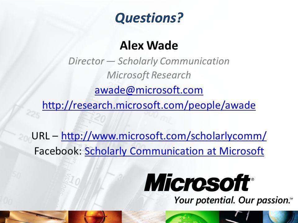 Alex Wade Director — Scholarly Communication Microsoft Research awade@microsoft.com http://research.microsoft.com/people/awade URL – http://www.microsoft.com/scholarlycomm/http://www.microsoft.com/scholarlycomm/ Facebook: Scholarly Communication at MicrosoftScholarly Communication at Microsoft