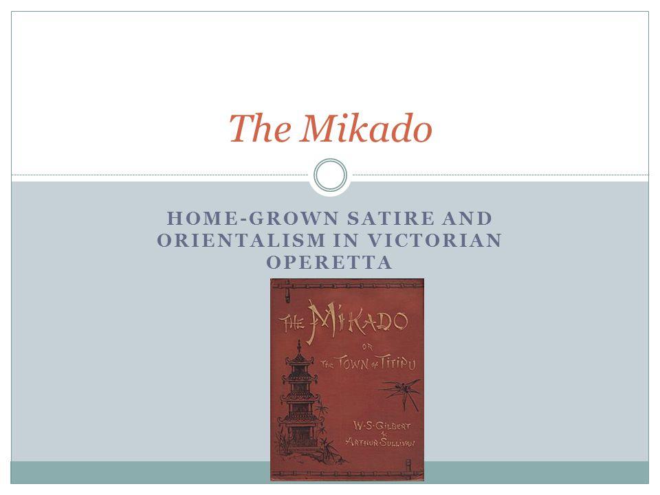 HOME-GROWN SATIRE AND ORIENTALISM IN VICTORIAN OPERETTA The Mikado