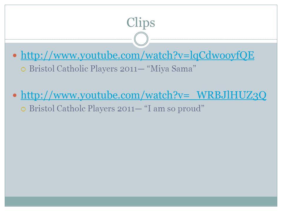 Clips http://www.youtube.com/watch v=lqCdwooyfQE  Bristol Catholic Players 2011— Miya Sama http://www.youtube.com/watch v=_WRBJlHUZ3Q  Bristol Catholc Players 2011— I am so proud