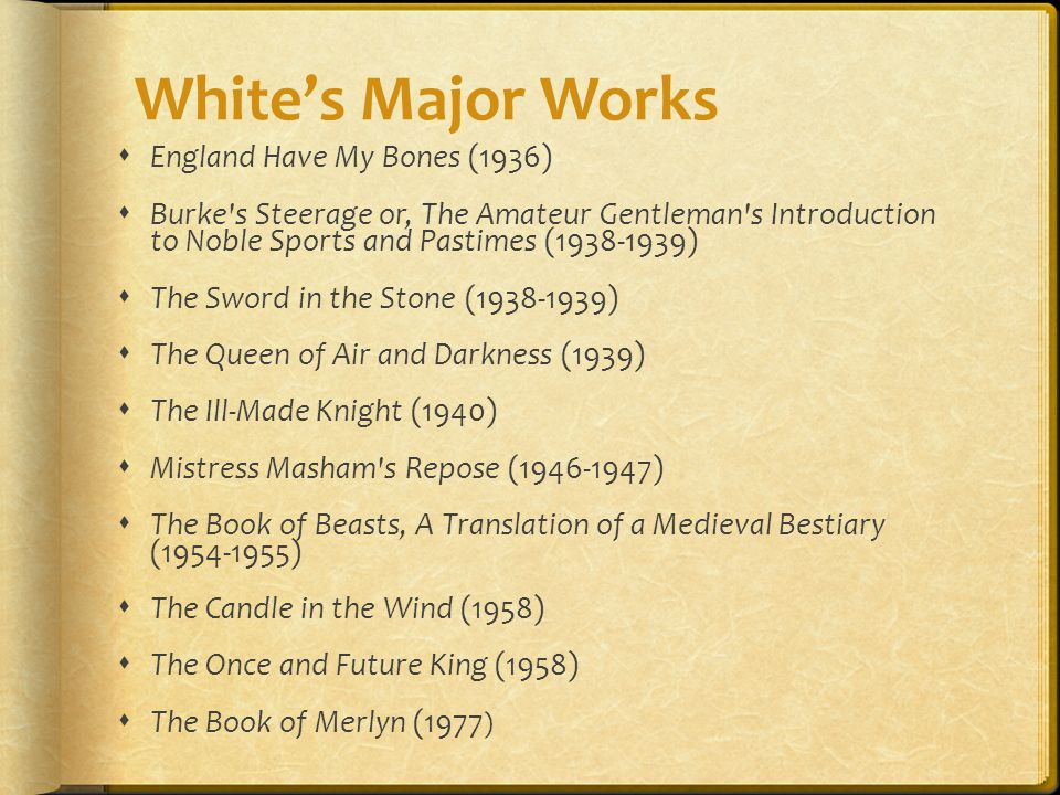  England Have My Bones (1936)  Burke s Steerage or, The Amateur Gentleman s Introduction to Noble Sports and Pastimes (1938-1939)  The Sword in the Stone (1938-1939)  The Queen of Air and Darkness (1939)  The Ill-Made Knight (1940)  Mistress Masham s Repose (1946-1947)  The Book of Beasts, A Translation of a Medieval Bestiary (1954-1955)  The Candle in the Wind (1958)  The Once and Future King (1958)  The Book of Merlyn (1977 ) White's Major Works