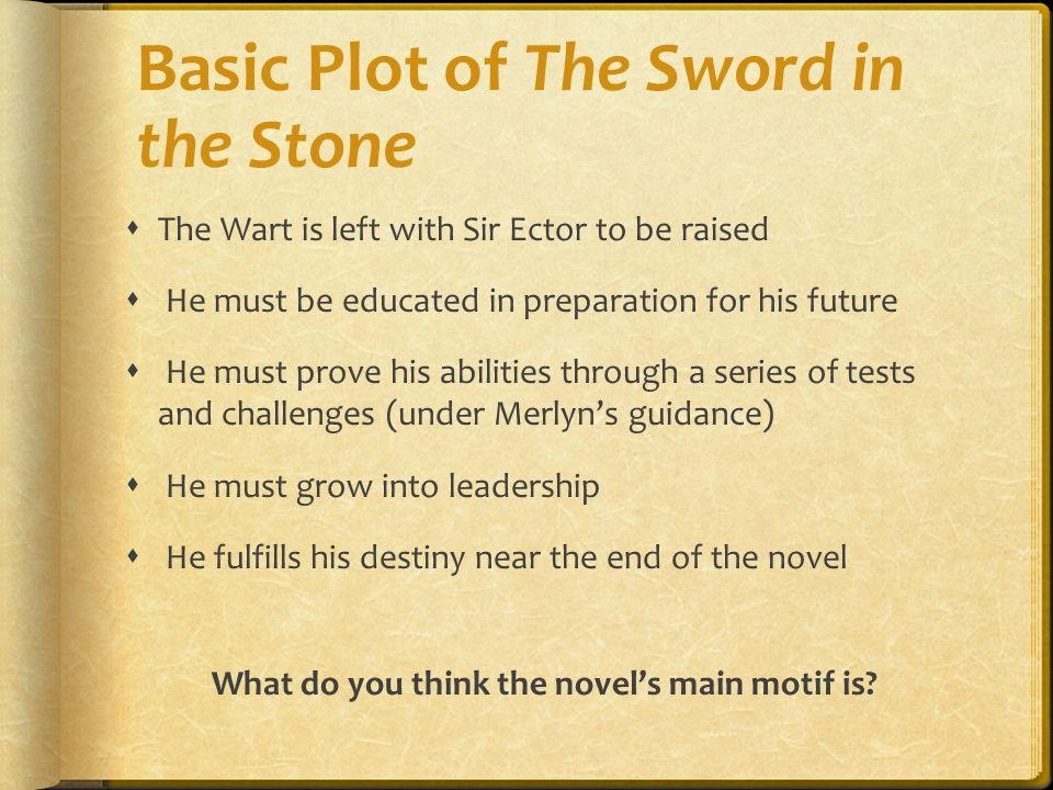 Basic Plot of The Sword in the Stone  The Wart is left with Sir Ector to be raised  He must be educated in preparation for his future  He must prov
