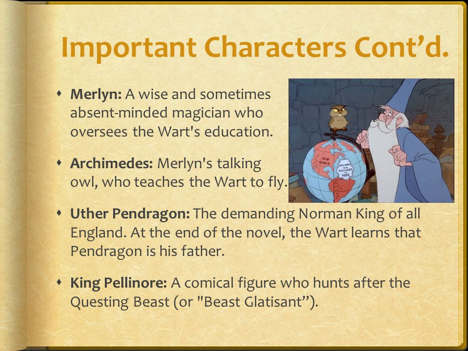 Important Characters Cont'd.  Merlyn: A wise and sometimes absent-minded magician who oversees the Wart's education.  Archimedes: Merlyn's talking o