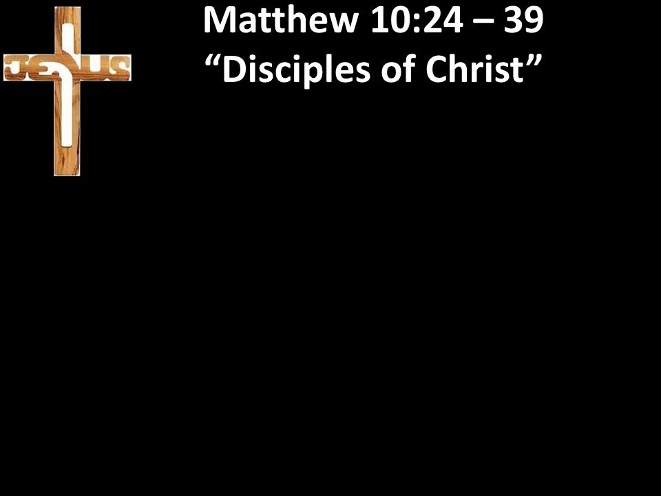 "Matthew 10:24 – 39 ""Disciples of Christ"""