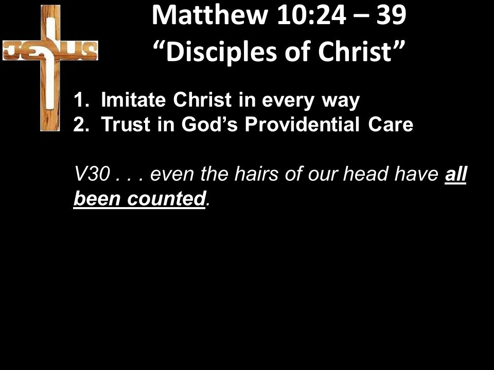 """Matthew 10:24 – 39 """"Disciples of Christ"""" 1.Imitate Christ in every way 2.Trust in God's Providential Care V30... even the hairs of our head have all b"""
