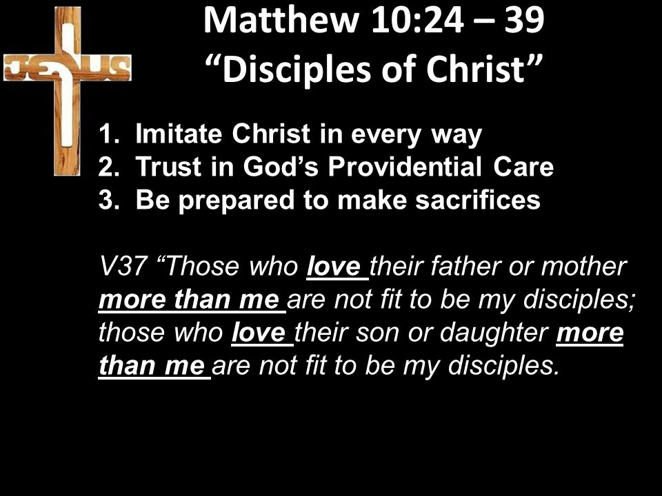 """Matthew 10:24 – 39 """"Disciples of Christ"""" 1.Imitate Christ in every way 2.Trust in God's Providential Care 3.Be prepared to make sacrifices V37 """"Those"""