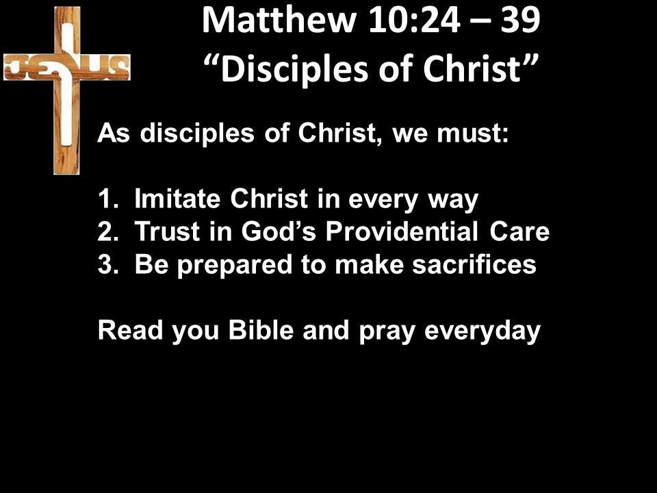 """Matthew 10:24 – 39 """"Disciples of Christ"""" As disciples of Christ, we must: 1.Imitate Christ in every way 2.Trust in God's Providential Care 3.Be prepar"""