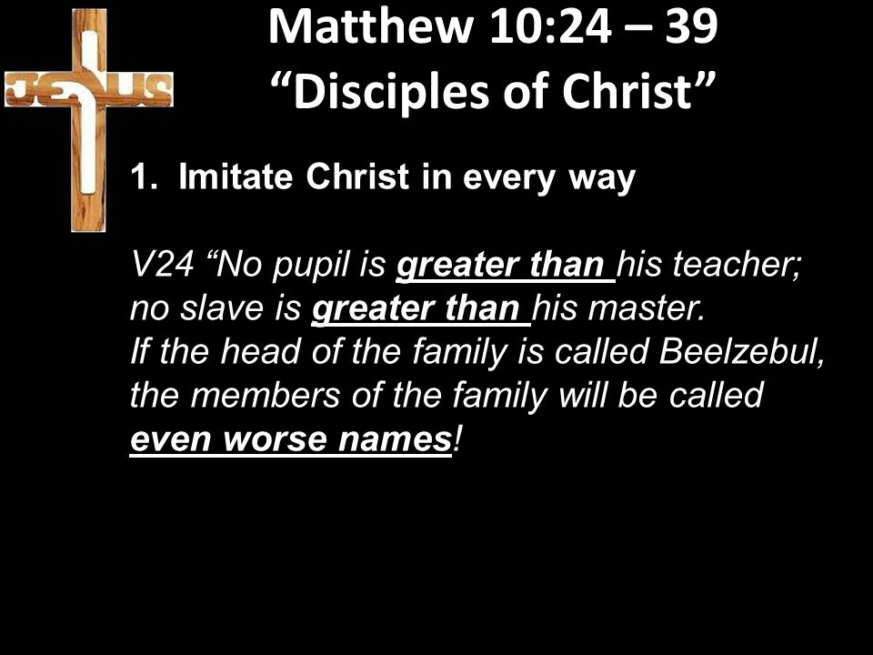 """Matthew 10:24 – 39 """"Disciples of Christ"""" 1.Imitate Christ in every way V24 """"No pupil is greater than his teacher; no slave is greater than his master."""