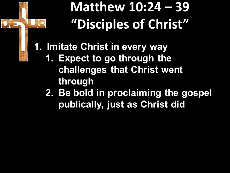 """Matthew 10:24 – 39 """"Disciples of Christ"""" 1.Imitate Christ in every way 1.Expect to go through the challenges that Christ went through 2.Be bold in pro"""