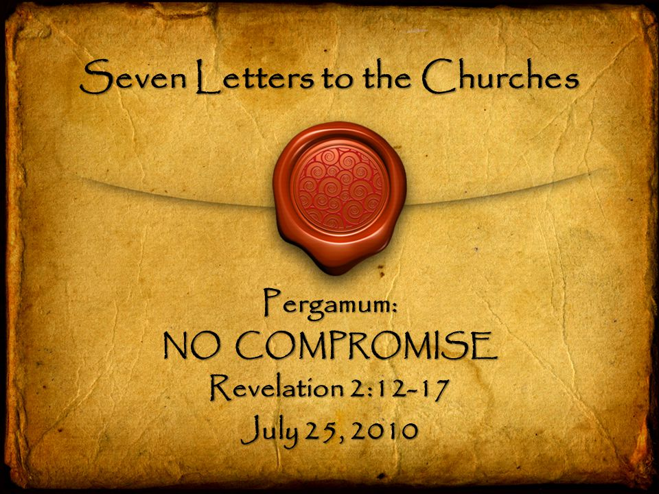 Seven Letters to the Churches Pergamum: NO COMPROMISE Revelation 2:12-17 July 25, 2010