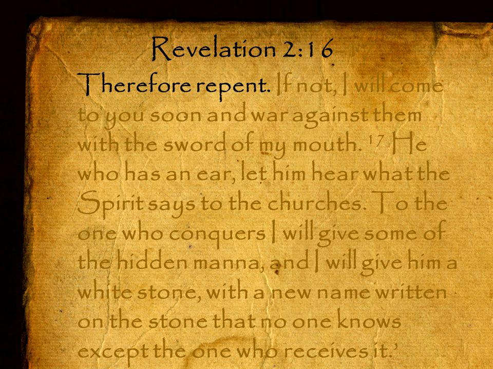 Therefore repent. If not, I will come to you soon and war against them with the sword of my mouth.