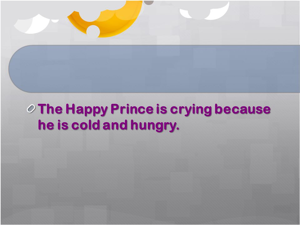 The Happy Prince is crying because he is cold and hungry.