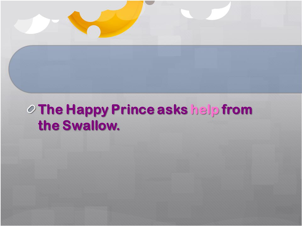 The Happy Prince asks help from the Swallow.
