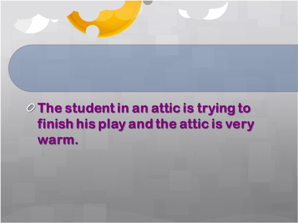 The student in an attic is trying to finish his play and the attic is very warm.