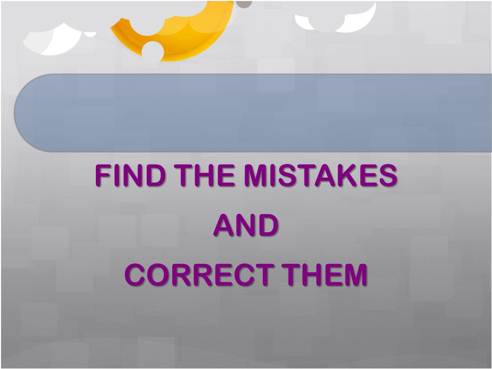 FIND THE MISTAKES AND CORRECT THEM