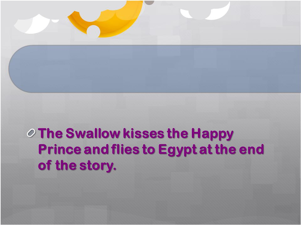 The Swallow kisses the Happy Prince and flies to Egypt at the end of the story.