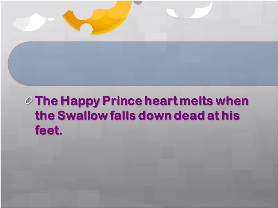 The Happy Prince heart melts when the Swallow falls down dead at his feet.