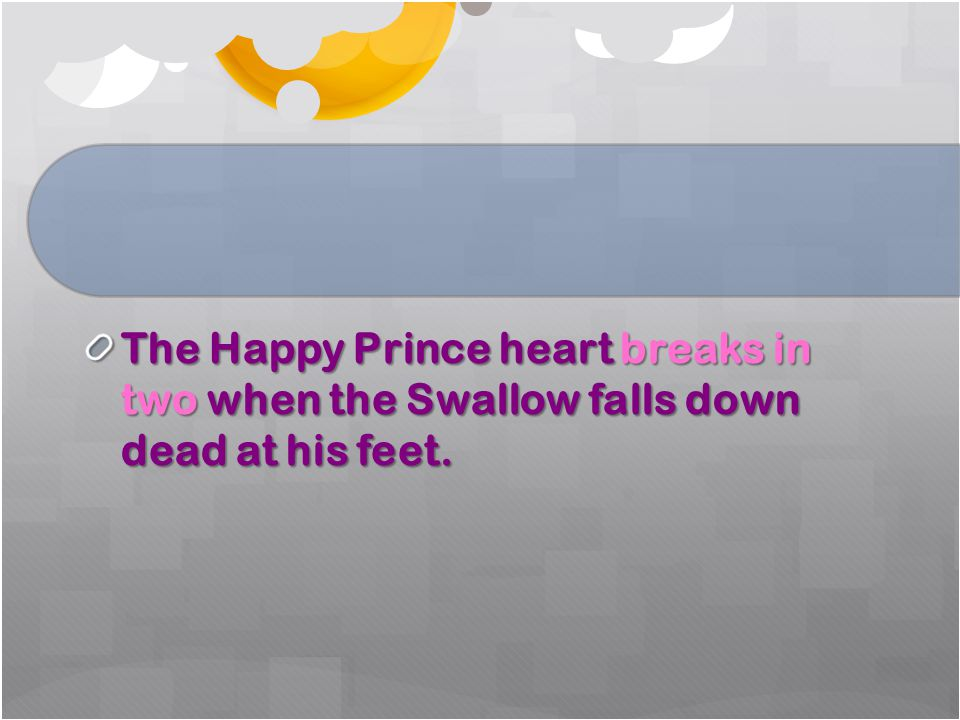The Happy Prince heart breaks in two when the Swallow falls down dead at his feet.