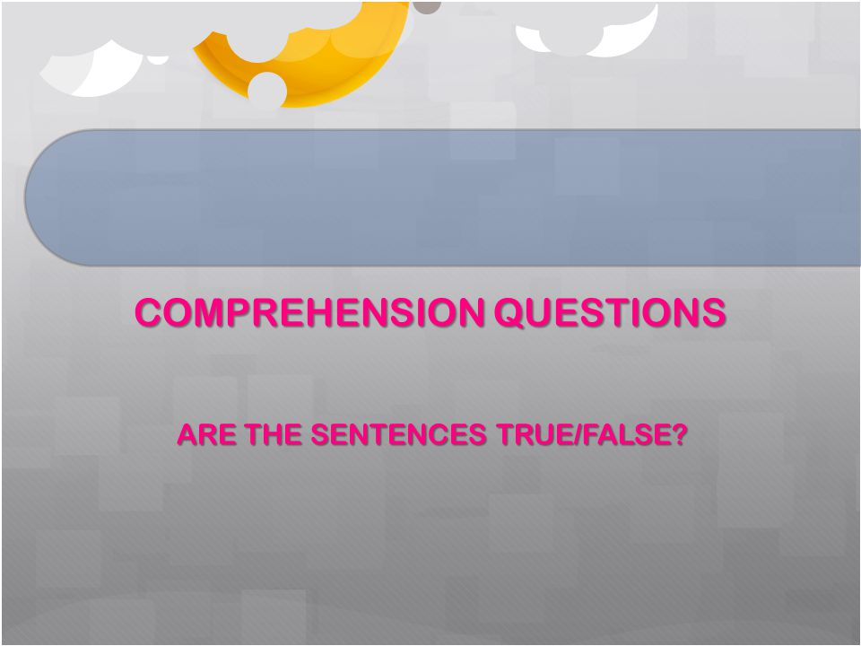 COMPREHENSION QUESTIONS ARE THE SENTENCES TRUE/FALSE? ARE THE SENTENCES TRUE/FALSE?