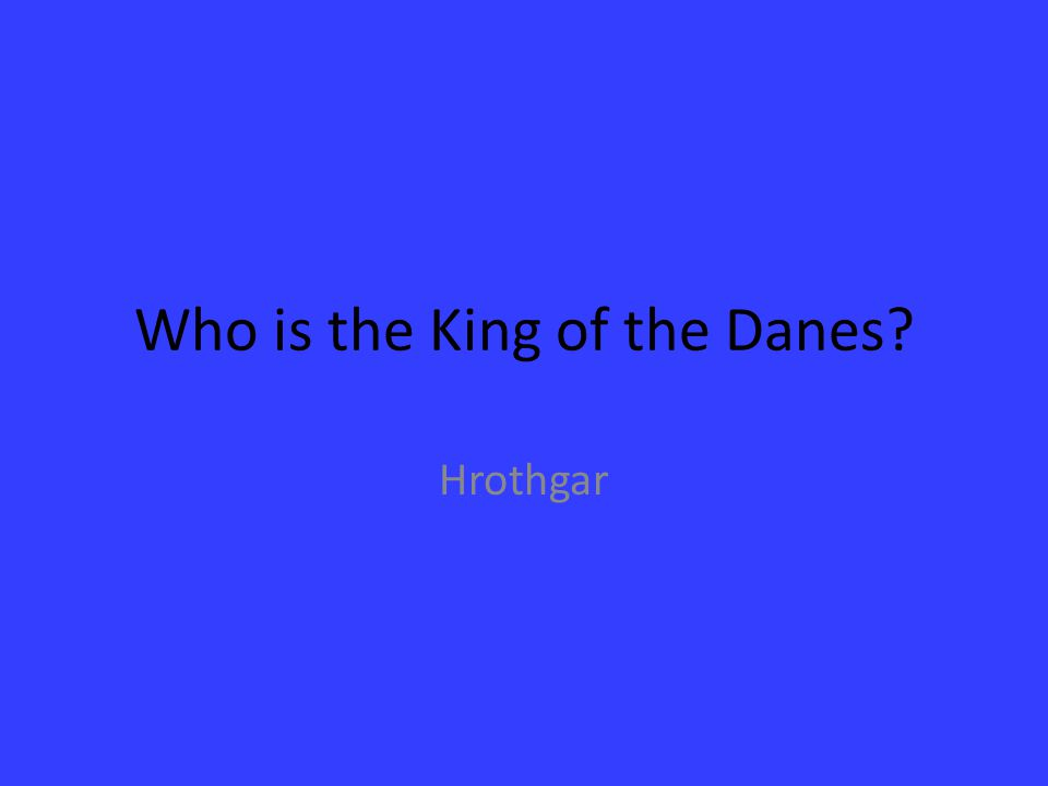 Who is the King of the Danes? Hrothgar