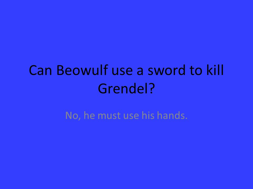 Can Beowulf use a sword to kill Grendel? No, he must use his hands.