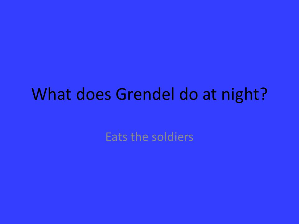 What does Grendel do at night? Eats the soldiers
