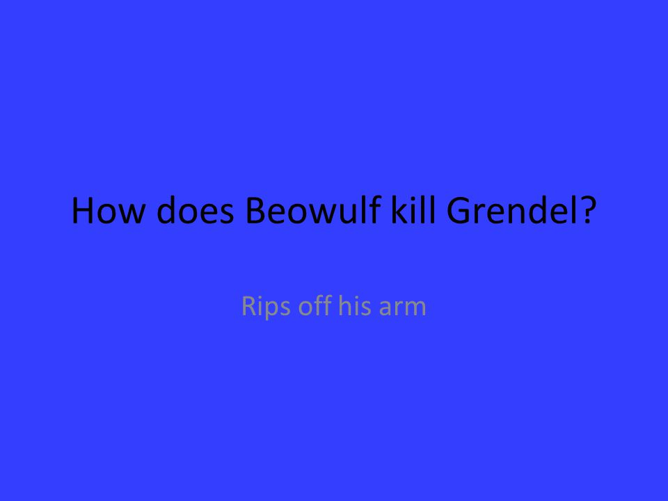 How does Beowulf kill Grendel? Rips off his arm
