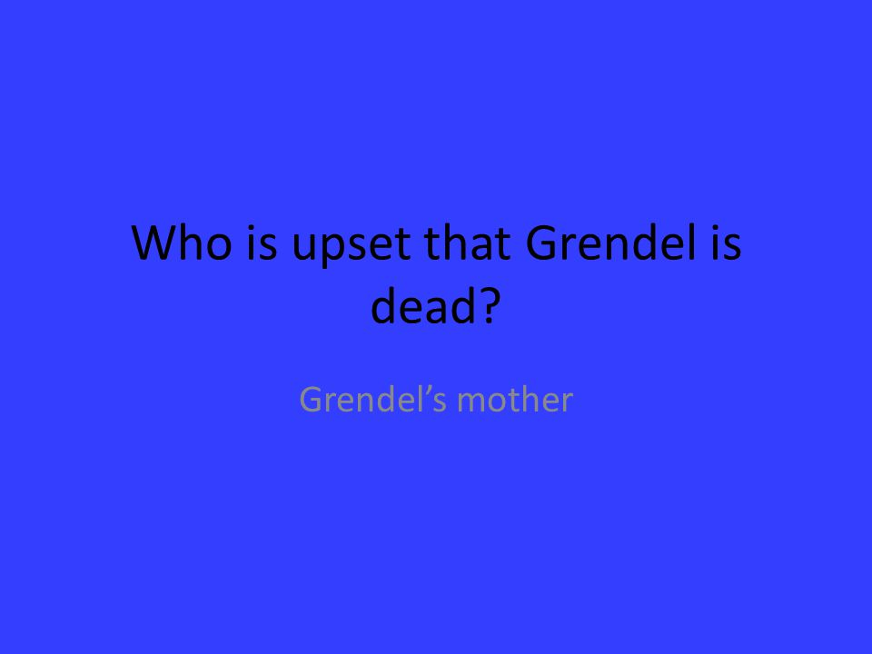 Who is upset that Grendel is dead? Grendel's mother