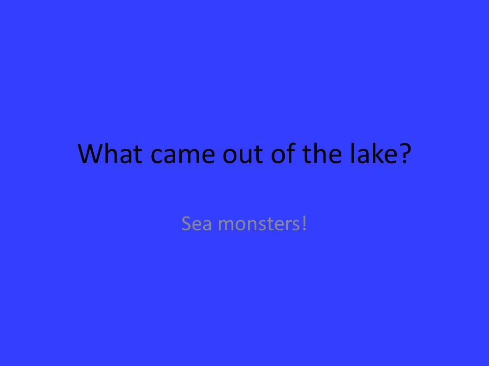 What came out of the lake? Sea monsters!