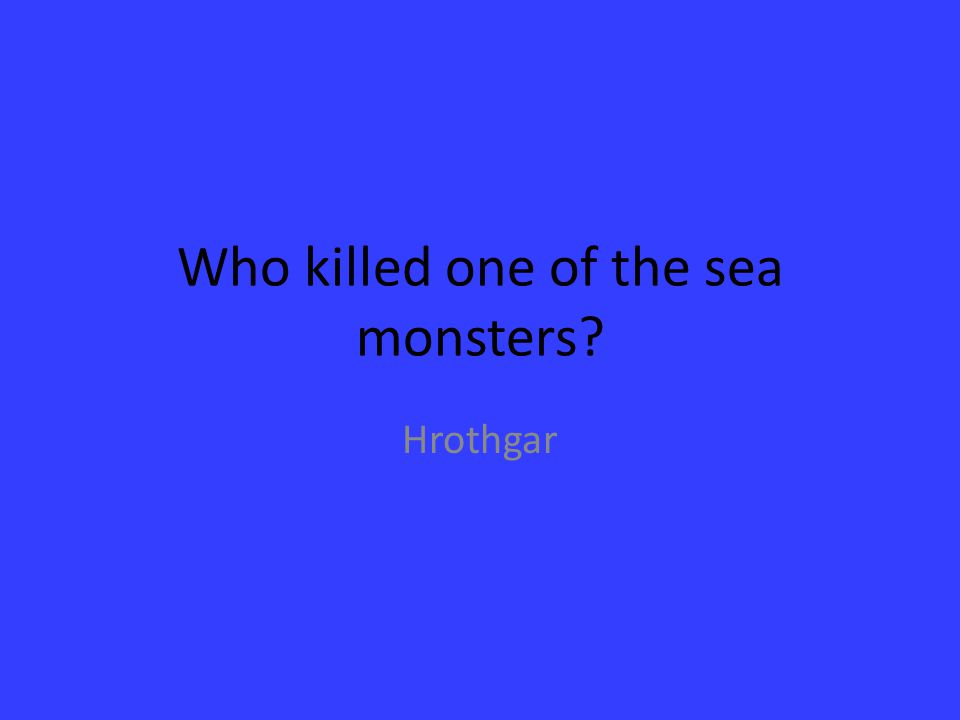 Who killed one of the sea monsters? Hrothgar