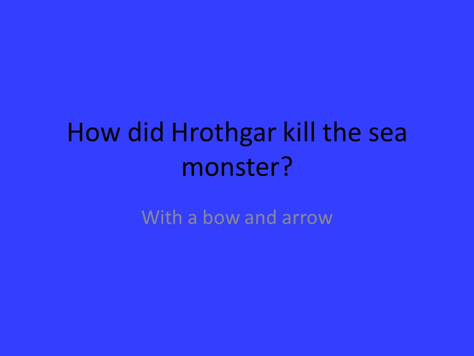 How did Hrothgar kill the sea monster? With a bow and arrow