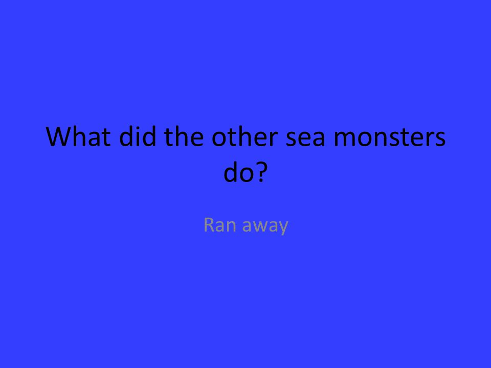What did the other sea monsters do? Ran away