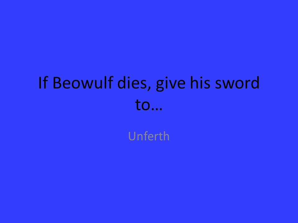 If Beowulf dies, give his sword to… Unferth