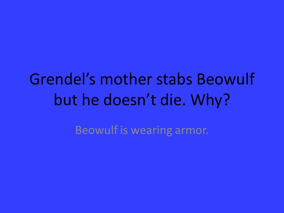 Grendel's mother stabs Beowulf but he doesn't die. Why? Beowulf is wearing armor.