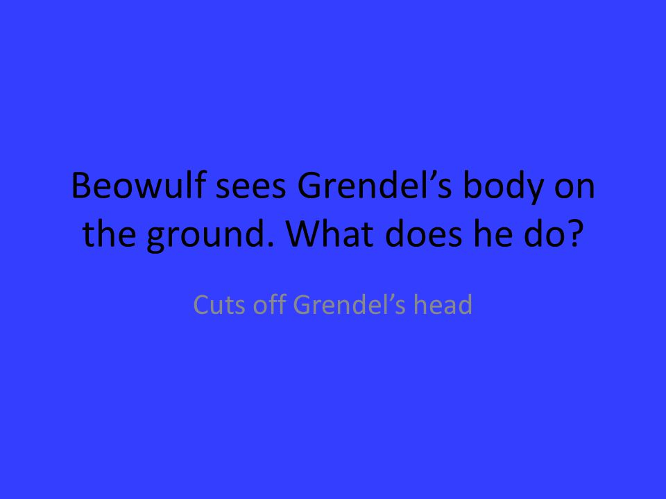 Beowulf sees Grendel's body on the ground. What does he do? Cuts off Grendel's head