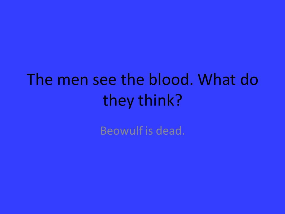 The men see the blood. What do they think? Beowulf is dead.
