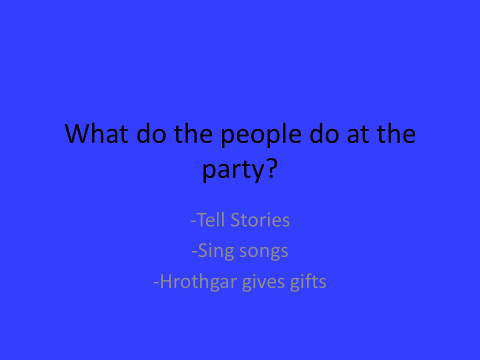 What do the people do at the party? -Tell Stories -Sing songs -Hrothgar gives gifts