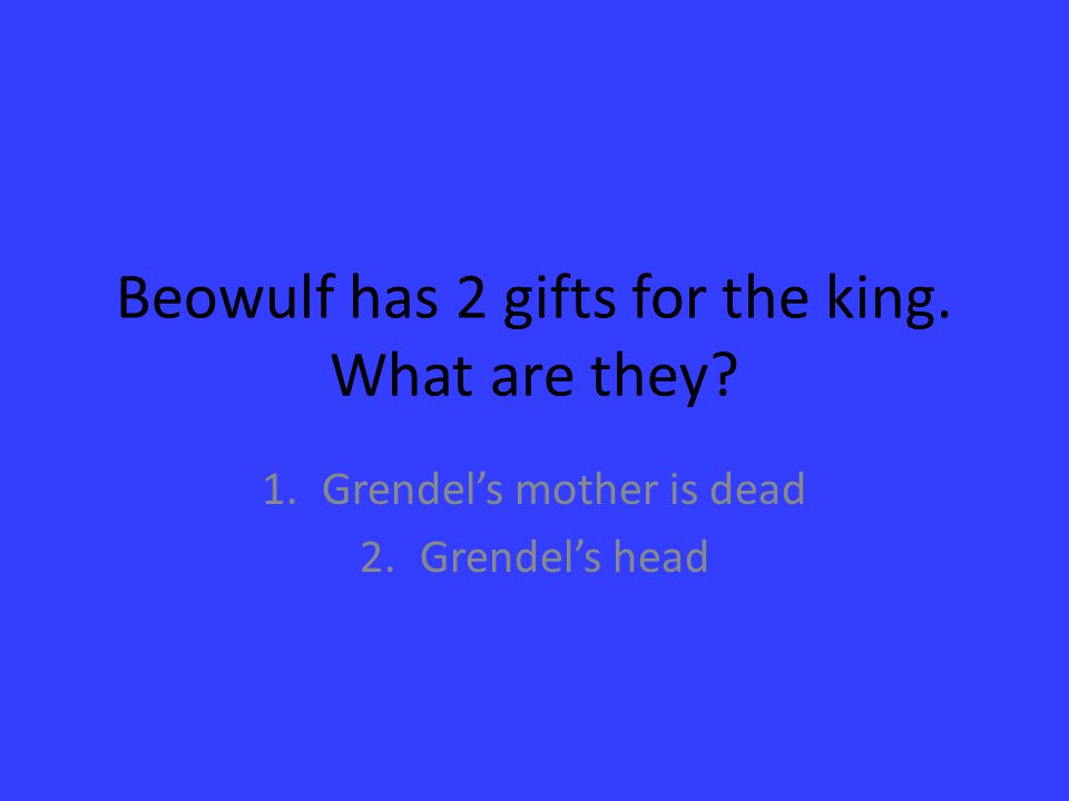Beowulf has 2 gifts for the king. What are they? 1.Grendel's mother is dead 2.Grendel's head