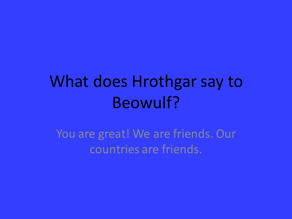 What does Hrothgar say to Beowulf? You are great! We are friends. Our countries are friends.