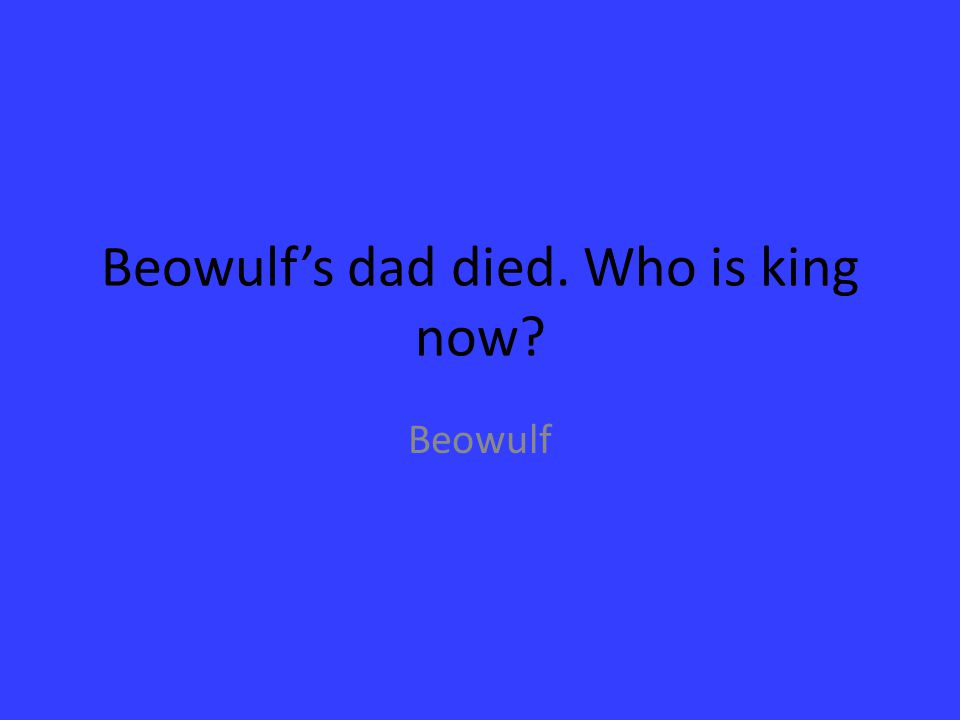Beowulf's dad died. Who is king now? Beowulf